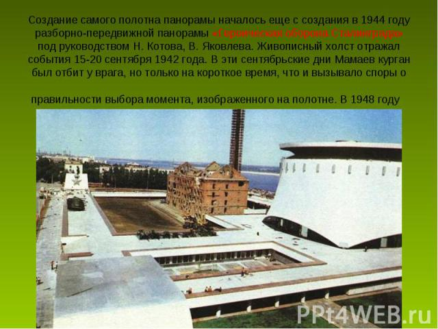 Создание самого полотна панорамы началось еще с создания в 1944 году разборно-передвижной панорамы «Героическая оборона Сталинграда» под руководством H. Котова, В. Яковлева. Живописный холст отражал события 15-20 сентября 1942 года. В эти сентябрьск…
