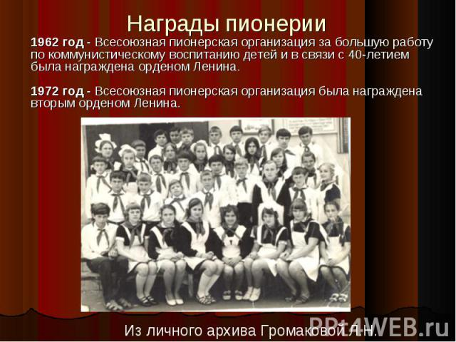 Награды пионерии 1962 год - Всесоюзная пионерская организация за большую работу по коммунистическому воспитанию детей и в связи с 40-летием была награждена орденом Ленина. 1972 год - Всесоюзная пионерская организация была награждена вторым орденом Л…