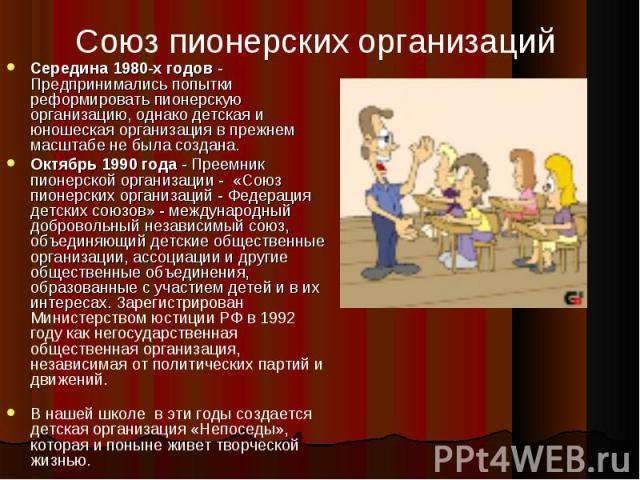 Союз пионерских организаций Середина 1980-х годов - Предпринимались попытки реформировать пионерскую организацию, однако детская и юношеская организация в прежнем масштабе не была создана. Октябрь 1990 года - Преемник пионерской организации - «Союз …