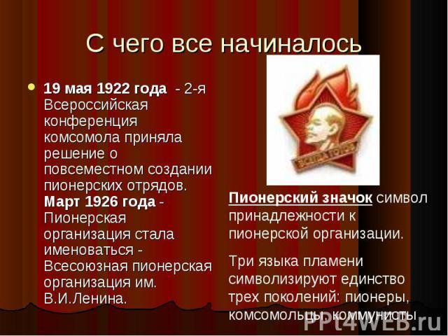 С чего все начиналось 19 мая 1922 года - 2-я Всероссийская конференция комсомола приняла решение о повсеместном создании пионерских отрядов. Март 1926 года - Пионерская организация стала именоваться - Всесоюзная пионерская организация им. В.И.Ленина…