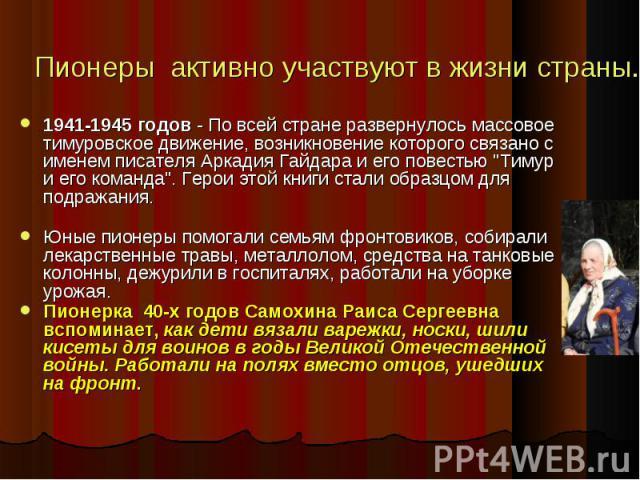 Пионеры активно участвуют в жизни страны. 1941-1945 годов - По всей стране развернулось массовое тимуровское движение, возникновение которого связано с именем писателя Аркадия Гайдара и его повестью \