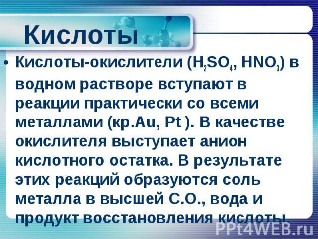Кислоты Кислоты-окислители (H2SO4, HNO3) в водном растворе вступают в реакции практически со всеми металлами (кр.Au, Pt ). В качестве окислителя выступает анион кислотного остатка. В результате этих реакций образуются соль металла в высшей С.О., вод…