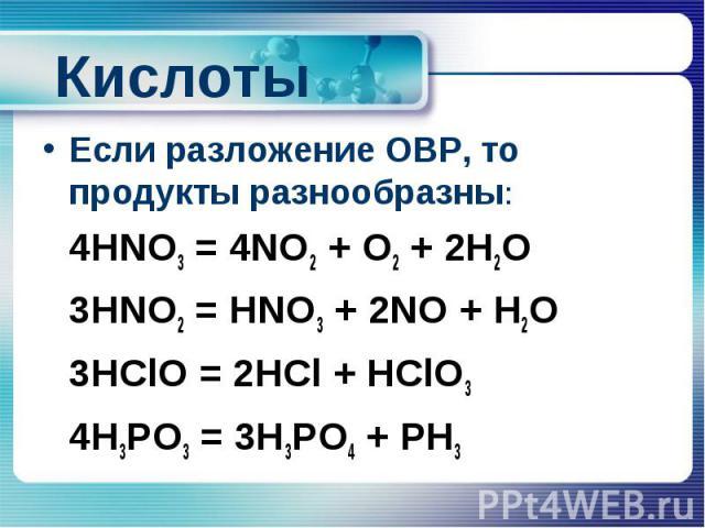 Кислоты Если разложение ОВР, то продукты разнообразны: 4HNO3 = 4NO2 + O2 + 2H2O 3HNO2 = HNO3 + 2NO + H2O 3HClO = 2HCl + HClO3 4H3PO3 = 3H3PO4 + PH3