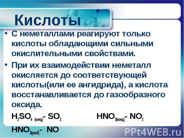 Кислоты С неметаллами реагируют только кислоты обладающими сильными окислительными свойствами. При их взаимодействии неметалл окисляется до соответствующей кислоты(или ее ангидрида), а кислота восстанавливается до газообразного оксида. H2SO4 (конц)-…