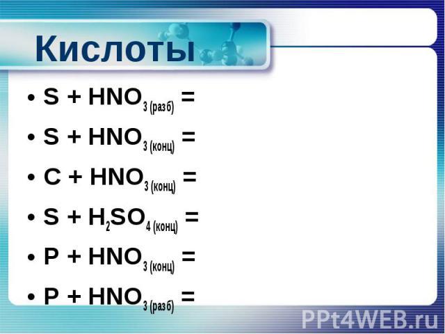 Кислоты S + HNO3 (разб) = S + HNO3 (конц) = C + HNO3 (конц) = S + H2SO4 (конц) = P + HNO3 (конц) = P + HNO3 (разб) =