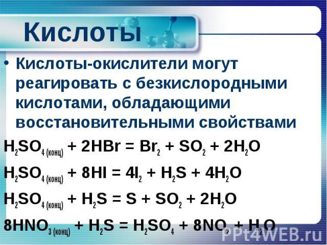 Кислоты Кислоты-окислители могут реагировать с безкислородными кислотами, обладающими восстановительными свойствами H2SO4 (конц) + 2HBr = Br2 + SO2 + 2H2O H2SO4 (конц) + 8HI = 4I2 + H2S + 4H2O H2SO4 (конц) + H2S = S + SO2 + 2H2O 8HNO3 (конц) + H2S =…