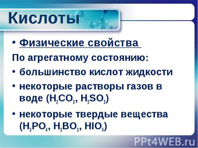 Кислоты Физические свойства По агрегатному состоянию: большинство кислот жидкости некоторые растворы газов в воде (H2CO3, H2SO3) некоторые твердые вещества (H3PO4, H3BO3, HIO4)