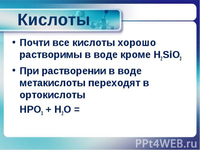 Кислоты Почти все кислоты хорошо растворимы в воде кроме H2SiO3 При растворении в воде метакислоты переходят в ортокислоты HPO3 + H2O =