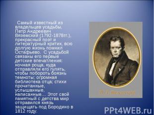 Самый известный из владельцев усадьбы, Петр Андреевич Вяземский (1792-1878гг.),