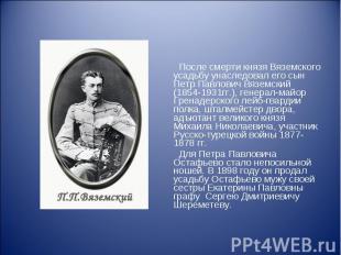 После смерти князя Вяземского усадьбу унаследовал его сын Петр Павлович Вяземски