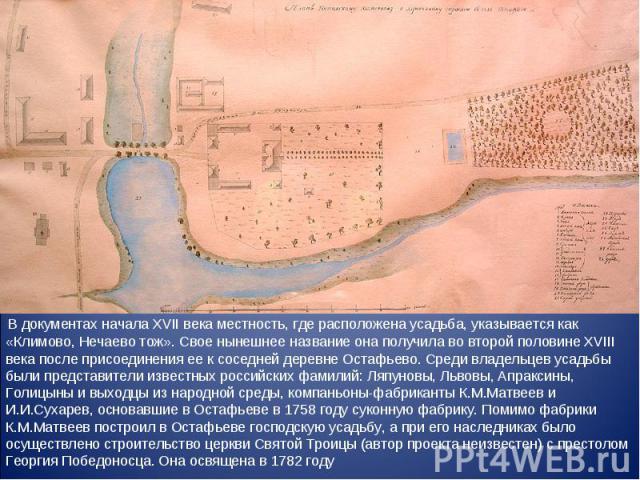 В документах начала XVII века местность, где расположена усадьба, указывается как «Климово, Нечаево тож». Свое нынешнее название она получила во второй половине XVIII века после присоединения ее к соседней деревне Остафьево. Среди владельцев усадьбы…