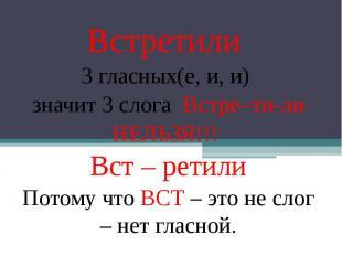 Встретили 3 гласных(е, и, и) значит 3 слога Встре–ти-ли НЕЛЬЗЯ!!! Вст – ретили П