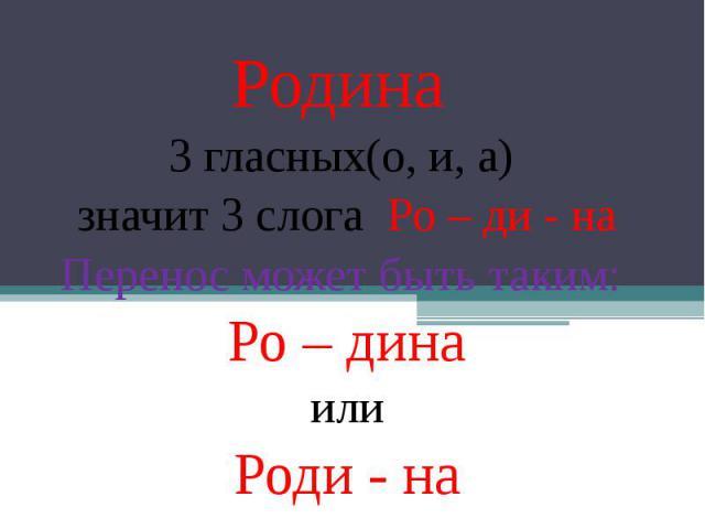 Родина 3 гласных(о, и, а) значит 3 слога Ро – ди - на Перенос может быть таким: Ро – дина или Роди - на