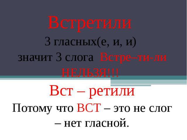 Встретили 3 гласных(е, и, и) значит 3 слога Встре–ти-ли НЕЛЬЗЯ!!! Вст – ретили Потому что ВСТ – это не слог – нет гласной.