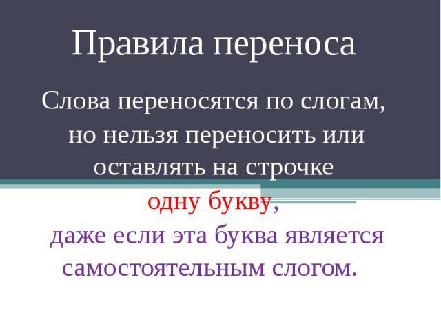 Правила переноса Слова переносятся по слогам, но нельзя переносить или оставлять на строчке одну букву, даже если эта буква является самостоятельным слогом.