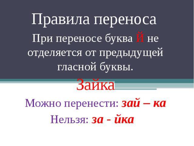 Правила переноса При переносе буква Й не отделяется от предыдущей гласной буквы. Зайка Можно перенести: зай – ка Нельзя: за - йка