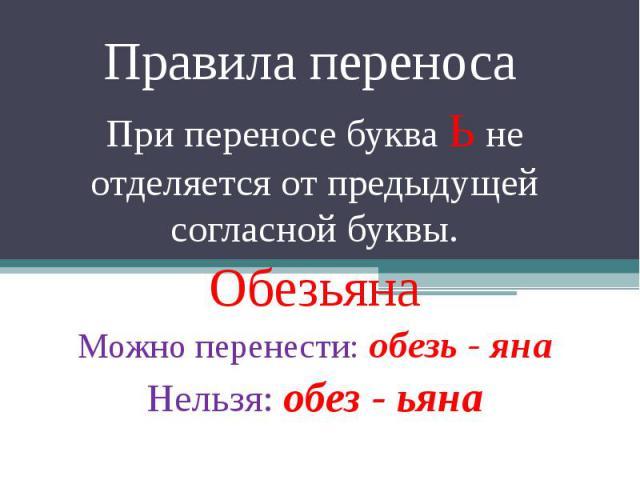 Правила переноса При переносе буква Ь не отделяется от предыдущей согласной буквы. Обезьяна Можно перенести: обезь - яна Нельзя: обез - ьяна