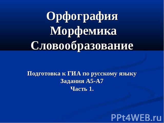 Орфография Морфемика СловообразованиеПодготовка к ГИА по русскому языкуЗадания А5-А7Часть 1.