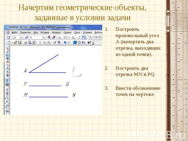 Начертим геометрические объекты, заданные в условии задачиПостроить произвольный угол А (начертить два отрезка, выходящих из одной точки).Построить два отрезка MN и PQ.Ввести обозначение точек на чертеже.