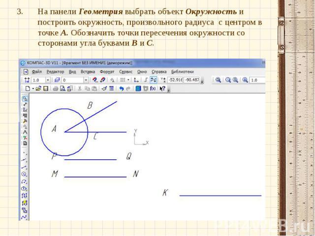 На панели Геометрия выбрать объект Окружность и построить окружность, произвольного радиуса с центром в точке А. Обозначить точки пересечения окружности со сторонами угла буквами В и С.На панели Геометрия выбрать объект Окружность и построить окружн…