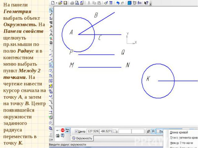 На панели Геометрия выбрать объект Окружность. На Панели свойств щелкнуть пр.кн.мыши по полю Радиус и в контекстном меню выбрать пункт Между 2 точками. На чертеже навести курсор сначала на точку А, а затем на точку В. Центр появившейся окружности за…
