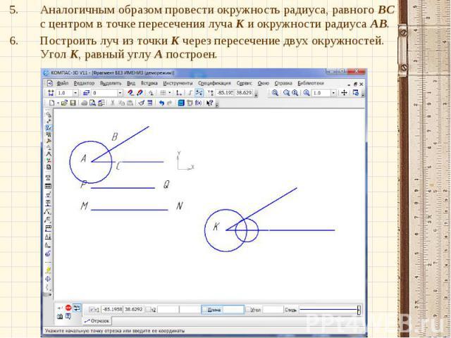 Аналогичным образом провести окружность радиуса, равного ВС с центром в точке пересечения луча К и окружности радиуса АВ. Построить луч из точки К через пересечение двух окружностей. Угол К, равный углу А построен.