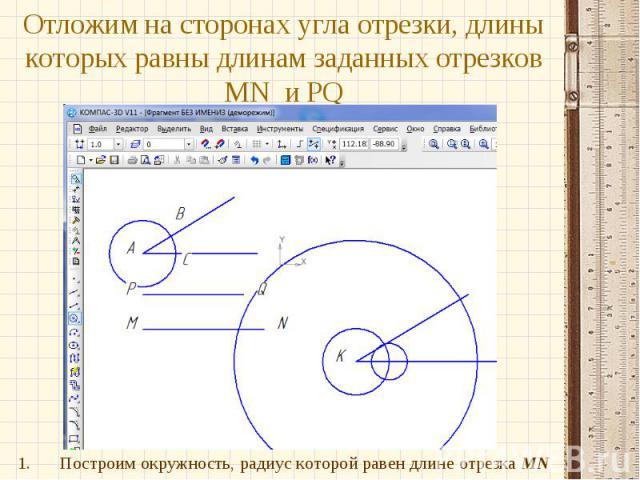 Отложим на сторонах угла отрезки, длины которых равны длинам заданных отрезков MN и PQПостроим окружность, радиус которой равен длине отрезка MN