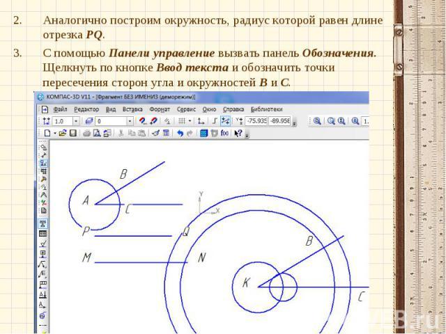 Аналогично построим окружность, радиус которой равен длине отрезка PQ.Аналогично построим окружность, радиус которой равен длине отрезка PQ.С помощью Панели управление вызвать панель Обозначения. Щелкнуть по кнопке Ввод текста и обозначить точки пер…