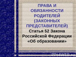 ПРАВА И ОБЯЗАННОСТИ РОДИТЕЛЕЙ (ЗАКОННЫХ ПРЕДСТАВИТЕЛЕЙ) Статья 52 Закона Российс