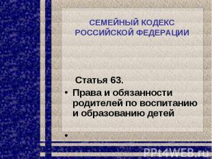 СЕМЕЙНЫЙ КОДЕКС РОССИЙСКОЙ ФЕДЕРАЦИИ Статья 63. Права и обязанности родителей по