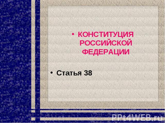 КОНСТИТУЦИЯ РОССИЙСКОЙ ФЕДЕРАЦИИСтатья 38