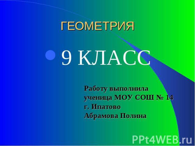 Работу выполнила ученица МОУ СОШ № 14 г. Ипатово Абрамова Полина ГЕОМЕТРИЯ 9 КЛАСС