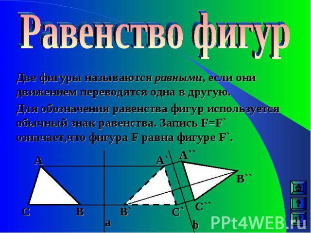 Две фигуры называются равными, если они движением переводятся одна в другую. Для обозначения равенства фигур используется обычный знак равенства. Запись F=F` означает,что фигура F равна фигуре F`. А А` А`` В В`` В` С` С`` С a b