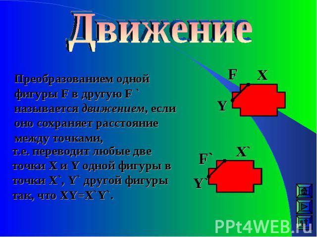 Преобразованием одной фигуры F в другую F ` называется движением, если оно сохраняет расстояние между точками, F` F Y` Y X X` т.е. переводит любые две точки X и Y одной фигуры в точки X`, Y` другой фигуры так, что XY=X`Y`.