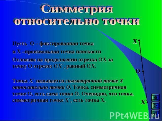 Пусть О – фиксированная точка и Х –произвольная точка плоскости Отложим на продолжении отрезка ОХ за точку О отрезок ОX`, равный ОХ. Точка X` называется симметричной точке Х относительно точки О. Точка, симметричная точке О, есть сама точка О. Очеви…