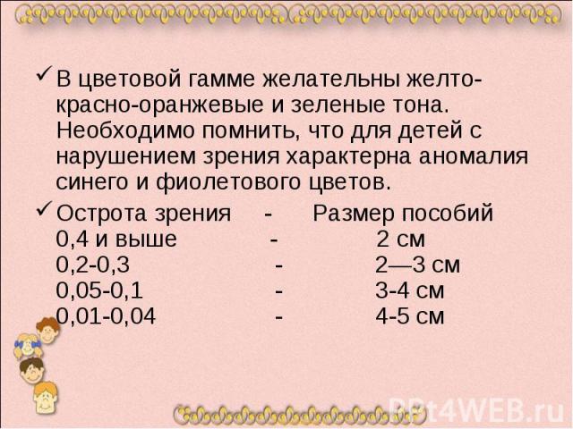 В цветовой гамме желательны желто-красно-оранжевые и зеленые тона. Необходимо помнить, что для детей с нарушением зрения характерна аномалия синего и фиолетового цветов. Острота зрения - Размер пособий 0,4 и выше - 2 см 0,2-0,3 - 2—3 см 0,05-0,1 - 3…