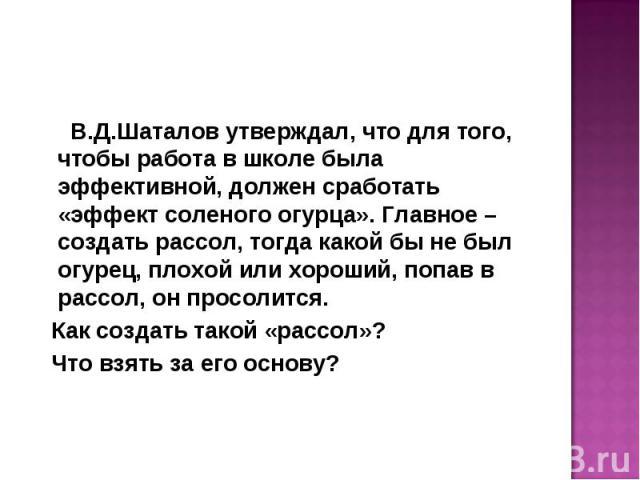 В.Д.Шаталов утверждал, что для того, чтобы работа в школе была эффективной, должен сработать «эффект соленого огурца». Главное – создать рассол, тогда какой бы не был огурец, плохой или хороший, попав в рассол, он просолится. Как создать такой «расс…