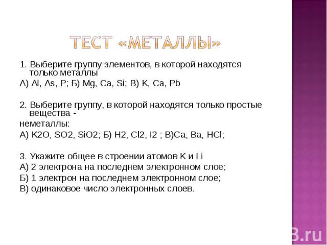 1. Выберите группу элементов, в которой находятся только металлы А) Al, As, P; Б) Mg, Ca, Si; В) K, Ca, Pb 2. Выберите группу, в которой находятся только простые вещества - неметаллы: А) K2O, SO2, SiO2; Б) H2, Cl2, I2 ; В)Ca, Ba, HCl; 3. Укажите общ…