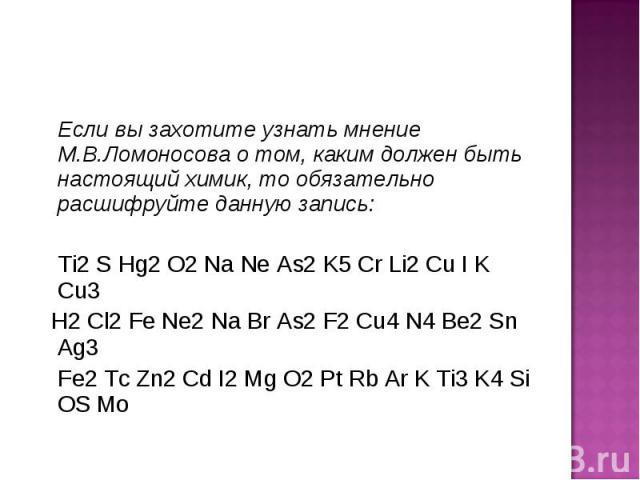 Если вы захотите узнать мнение М.В.Ломоносова о том, каким должен быть настоящий химик, то обязательно расшифруйте данную запись: Ti2 S Hg2 O2 Na Ne As2 K5 Cr Li2 Cu I K Cu3 H2 Cl2 Fe Ne2 Na Br As2 F2 Cu4 N4 Be2 Sn Ag3 Fe2 Tc Zn2 Cd I2 Mg O2 Pt Rb A…