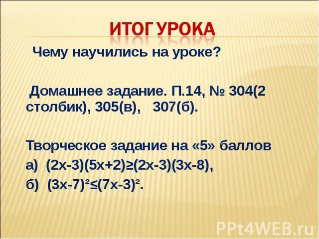 Чему научились на уроке? Домашнее задание. П.14, № 304(2 столбик), 305(в), 307(б). Творческое задание на «5» баллов а) (2х-3)(5х+2)≥(2х-3)(3х-8), б) (3х-7)І≤(7х-3)І.