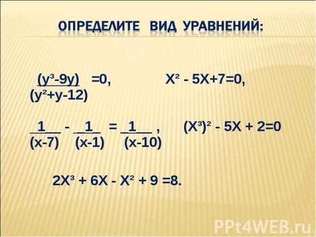 (у³-9у) =0, Х² - 5Х+7=0, (у²+у-12) 1__ - _1_ = _1__ , (Х³)² - 5Х + 2=0 (х-7) (х-1) (х-10) (у³-9у) =0, Х² - 5Х+7=0, (у²+у-12) 1__ - _1_ = _1__ , (Х³)² - 5Х + 2=0 (х-7) (х-1) (х-10) 2Х³ + 6Х - Х² + 9 =8.
