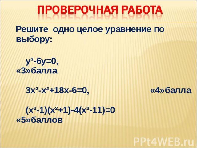 Решите одно целое уравнение по выбору: уі-6у=0, «3»балла 3хі-хІ+18х-6=0, «4»балла (хІ-1)(хІ+1)-4(хІ-11)=0 «5»баллов