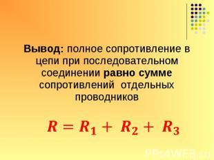 Вывод: полное сопротивление в цепи при последовательном соединении равно сумме с