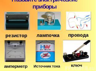 Назовите электрические приборы резистор лампочка провода амперметр Источник тока