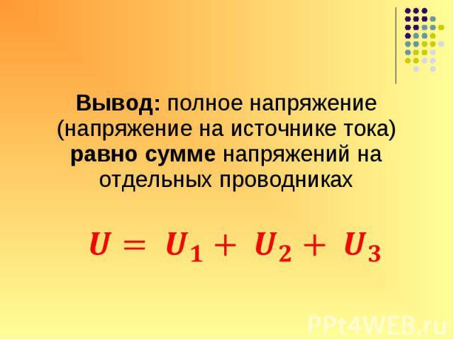 Вывод: полное напряжение (напряжение на источнике тока) равно сумме напряжений на отдельных проводника