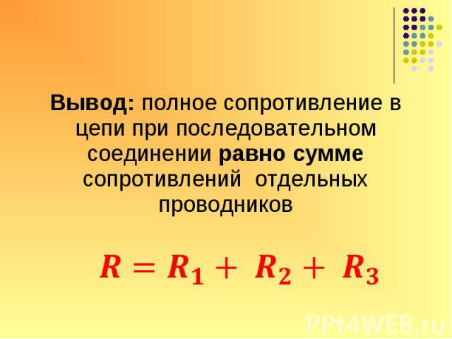 Вывод: полное сопротивление в цепи при последовательном соединении равно сумме сопротивлений отдельных проводников