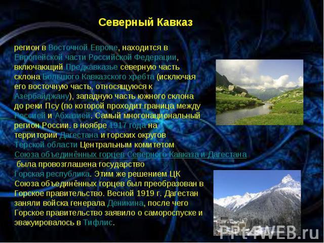 * * Северный Кавказ. регион в Восточной Европе, находится в Европейской части Российской Федерации, включающий Предкавказье северную часть склона Большого Кавказского хребта (исключая его восточную часть, относящуюся к Азербайджану), западную часть …