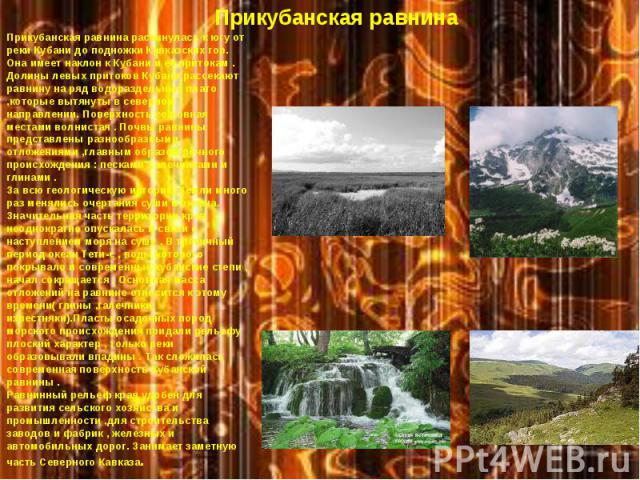 * * Прикубанская равнина Прикубанская равнина раскинулась к югу от реки Кубани до подножки Кавказских гор. Она имеет наклон к Кубани и ее притокам . Долины левых притоков Кубани рассекают равнину на ряд водораздельных плато ,которые вытянуты в север…