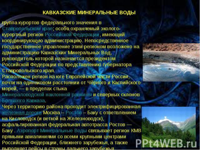 * * КАВКАЗСКИЕ МИНЕРАЛЬНЫЕ ВОДЫ группа курортов федерального значения в Ставропольском крае; особо охраняемый эколого-курортный регион Российской Федерации, имеющий координирующую администрацию. Непосредственное государственное управление этим регио…