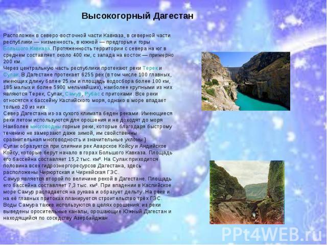 * * Высокогорный Дагестан Расположен в северо-восточной части Кавказа, в северной части республики — низменность, в южной — предгорья и горы Большого Кавказа. Протяженность территории с севера на юг в среднем составляет около 400 км, с запада на вос…